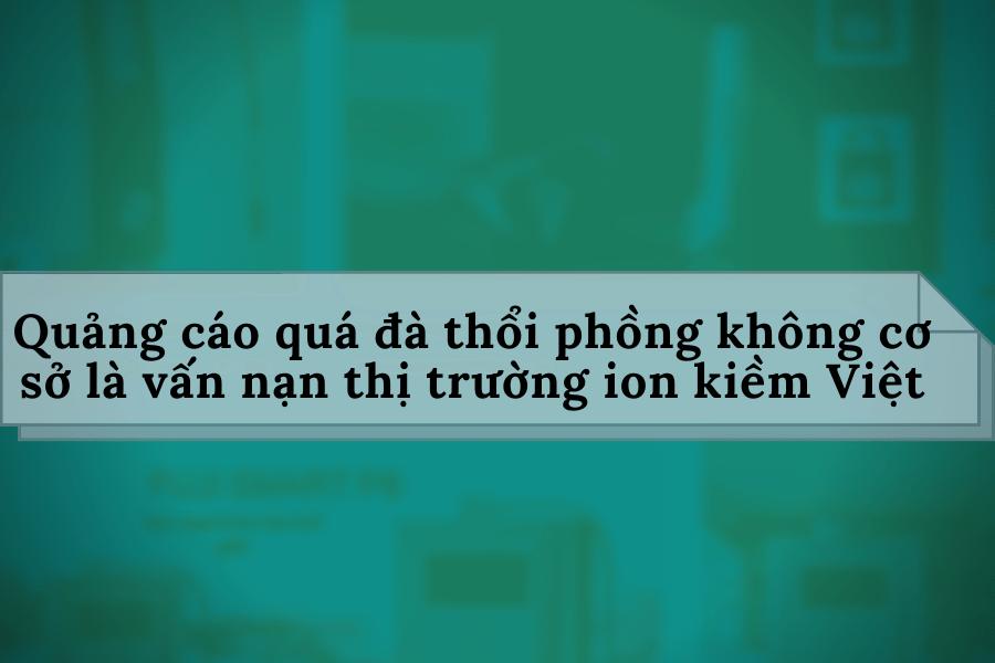 Quảng cáo quá đà lợi ích và sản phẩm không có cơ sở là vấn nạn thị trường máy ion kiềm Việt